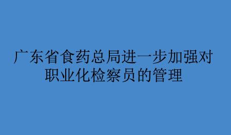广东省食药总局进一步加强对职业化检察员的管理