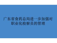 广东省食品药品监督管理局关于印发广东省食品药品职业化检查员管理有关办法的通知
