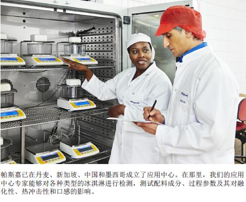 帕斯嘉已在丹麦、新加坡、中国和墨西哥成立了应用中心。在那里,我们的应用中心专家能够对各种类型的冰淇淋进行检测,测试配料成分、过程参数及其对融化性、热冲击性和口感的影响